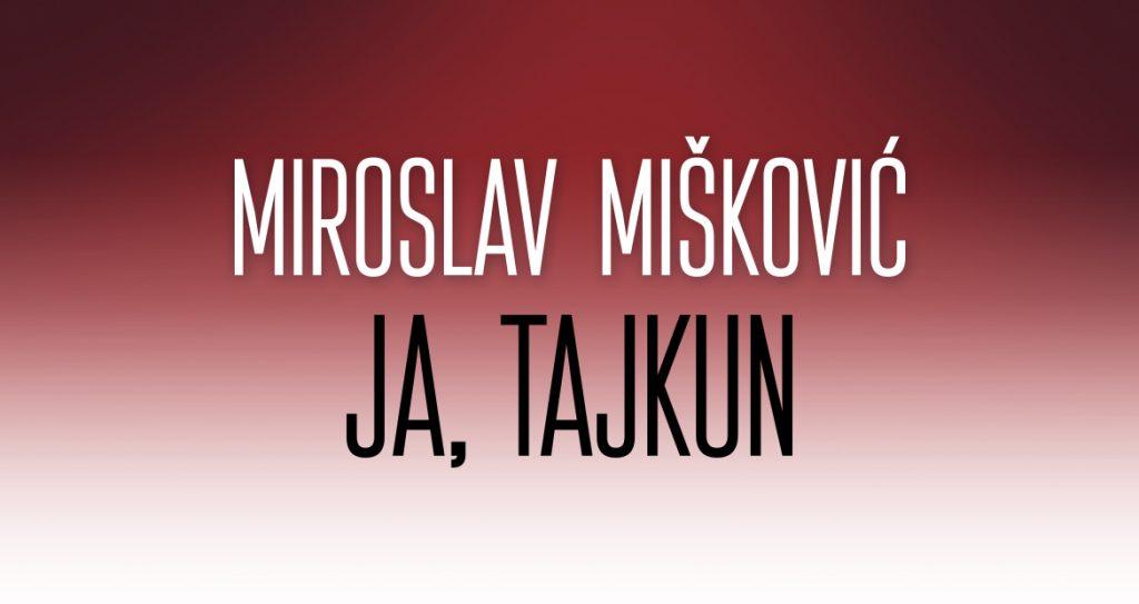 """U PRODAJI AUTOBIOGRAFIJA MIROSLAVA MIŠKOVIĆA """"JA, TAJKUN"""""""